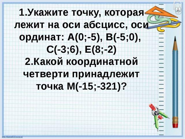 1.Укажите точку, которая лежит на оси абсцисс, оси ординат: А(0;-5), В(-5;0)...