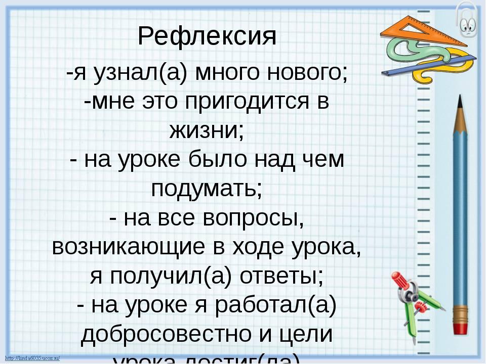 -я узнал(а) много нового; -мне это пригодится в жизни; - на уроке было над че...