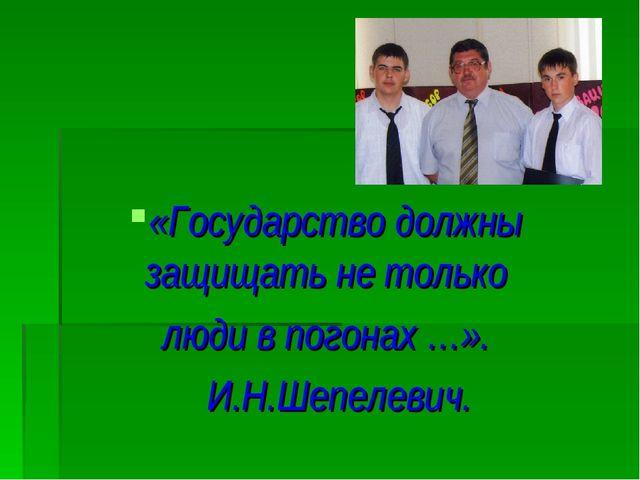 «Государство должны защищать не только люди в погонах …». И.Н.Шепелевич.