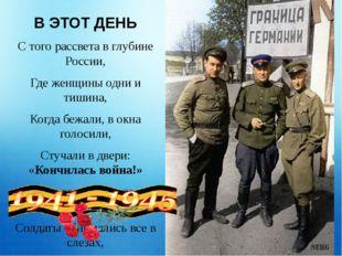 В ЭТОТ ДЕНЬ С того рассвета в глубине России, Где женщины одни и тишина, Когд