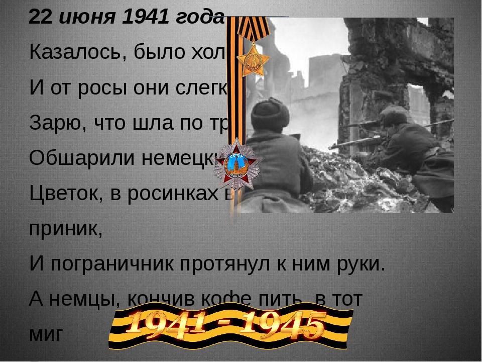 22июня 1941 года Казалось, было холодно цветам, И от росы они слегка поблёкл...