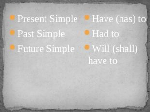 Present Simple Past Simple Future Simple Have (has) to Had to Will (shall) ha