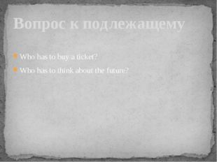 Who has to buy a ticket? Who has to think about the future? Вопрос к подлежащ