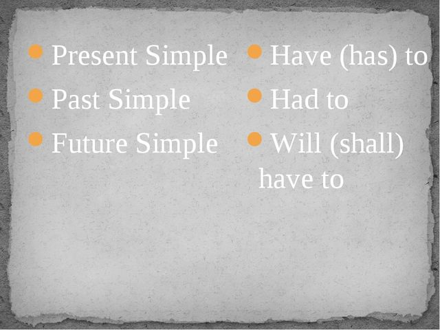 Present Simple Past Simple Future Simple Have (has) to Had to Will (shall) ha...