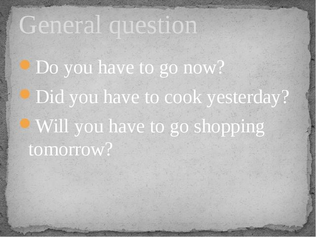 Do you have to go now? Did you have to cook yesterday? Will you have to go sh...