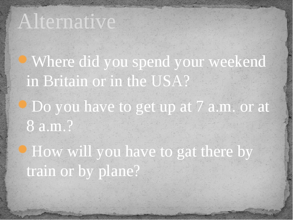 Where did you spend your weekend in Britain or in the USA? Do you have to get...