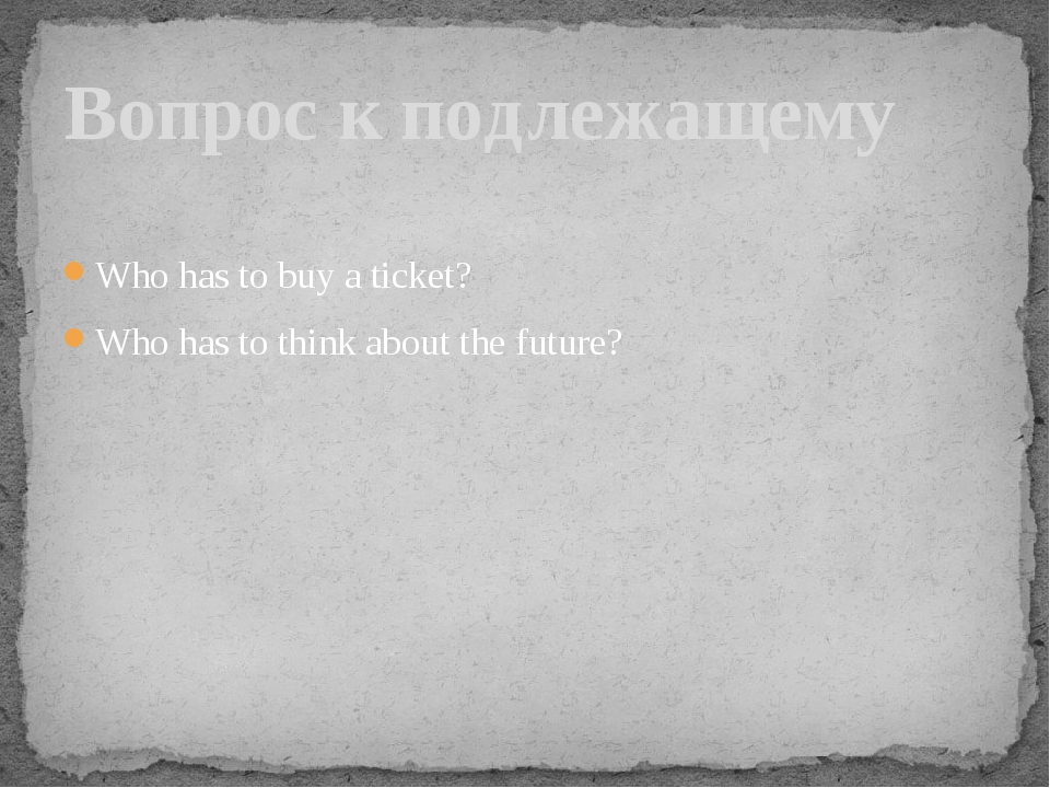 Who has to buy a ticket? Who has to think about the future? Вопрос к подлежащ...