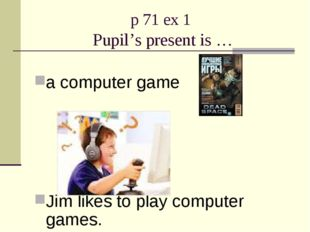 p 71 ex 1 Pupil's present is … a computer game Jim likes to play computer gam