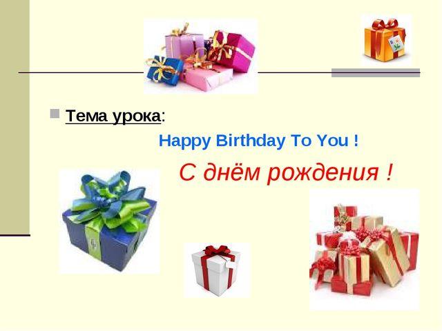 Тема урока: Happy Birthday To You ! С днём рождения !