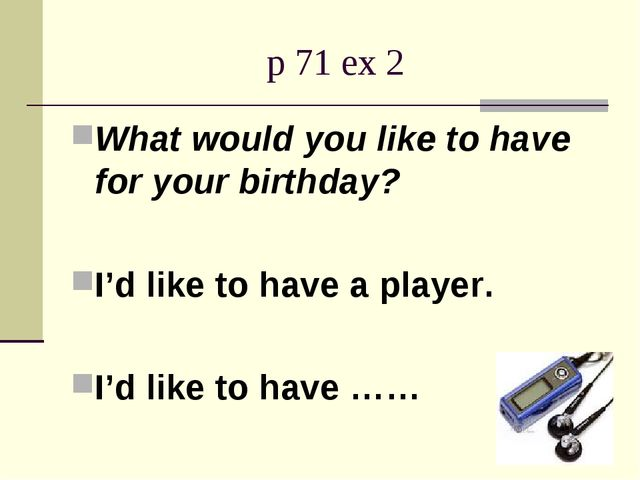 p 71 ex 2 What would you like to have for your birthday? I'd like to have a p...