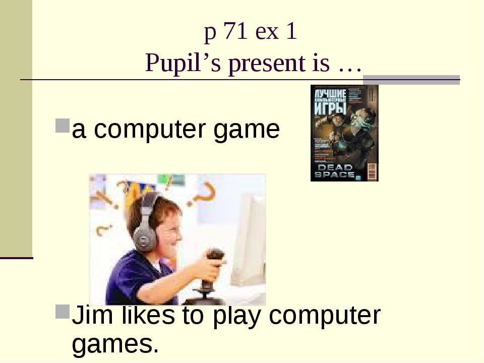 p 71 ex 1 Pupil's present is … a computer game Jim likes to play computer gam...