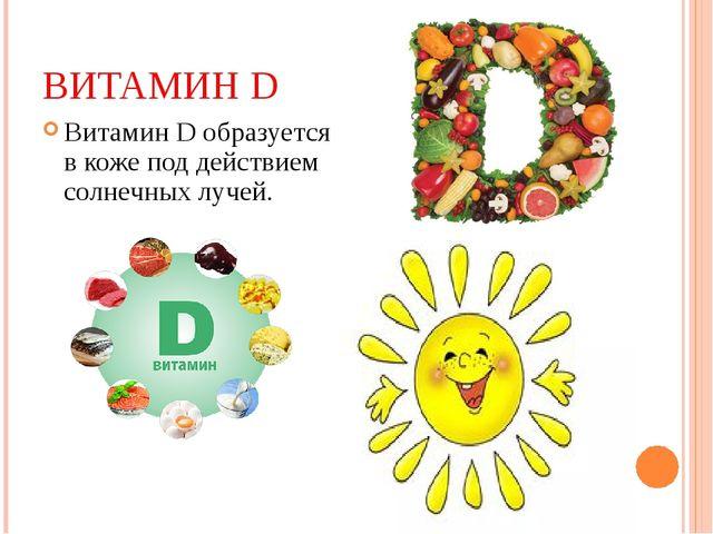 ВИТАМИН D Витамин D образуется в коже под действием солнечных лучей.