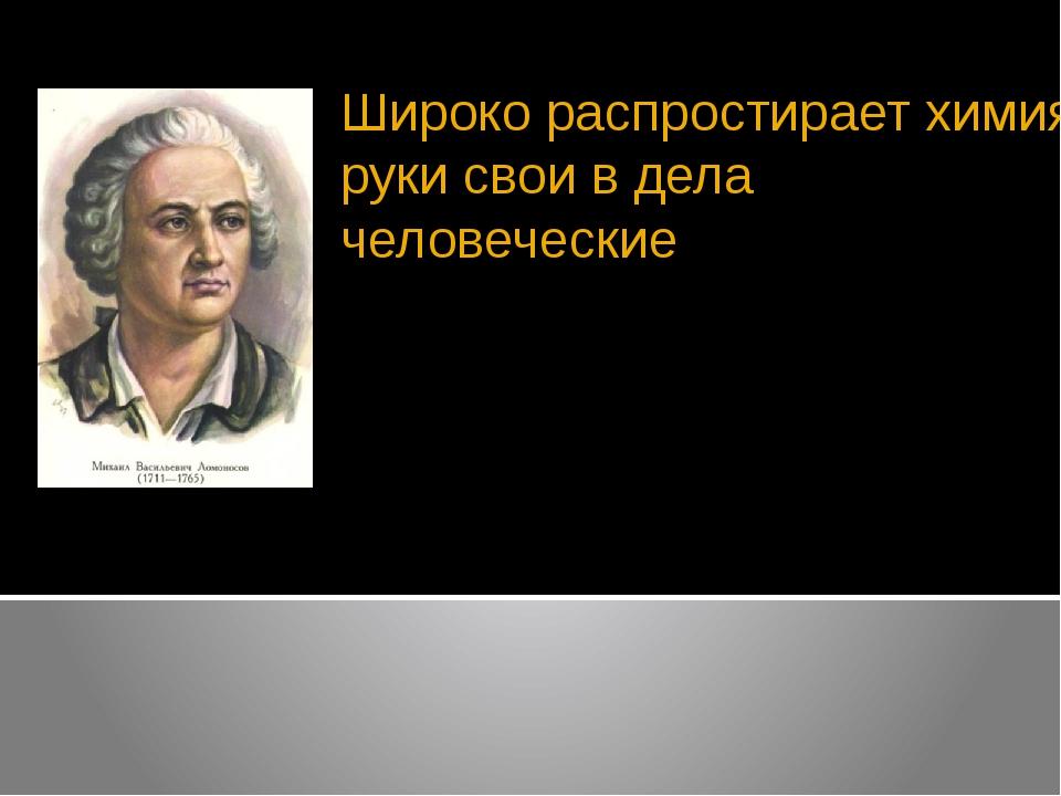 Широко распростирает химия руки свои в дела человеческие М.В. Ломоносов