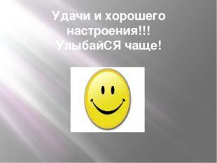 Удачи и хорошего настроения!!! УлыбайСЯ чаще!