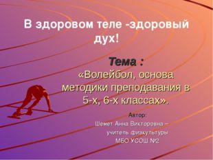 Тема : «Волейбол, основа методики преподавания в 5-х, 6-х классах». В здорово