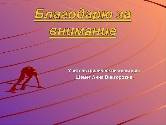 Учитель физической культуры Шемет Анна Викторовна.