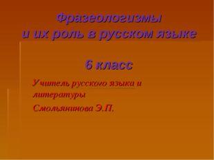 Фразеологизмы и их роль в русском языке 6 класс Учитель русского языка и лите