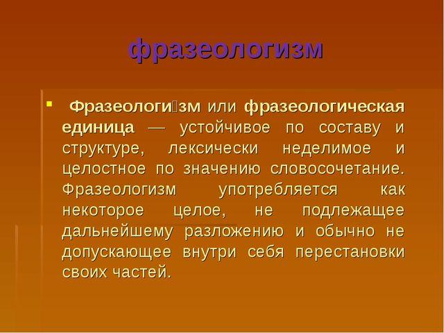 фразеологизм Фразеологи́зм или фразеологическая единица — устойчивое по соста...