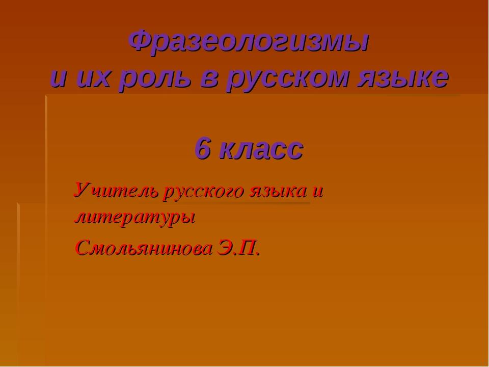 Фразеологизмы и их роль в русском языке 6 класс Учитель русского языка и лите...