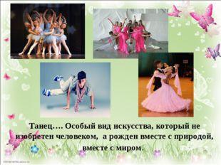 Танец…. Особый вид искусства, который не изобретен человеком, а рожден вмест