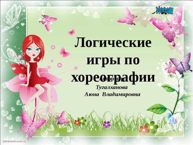 Логические игры по хореографии Автор игр: Тугалханова Аюна Владимировна