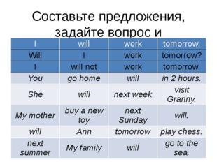 Составьте предложения, задайте вопрос и опровергните их: I will work tomorrow