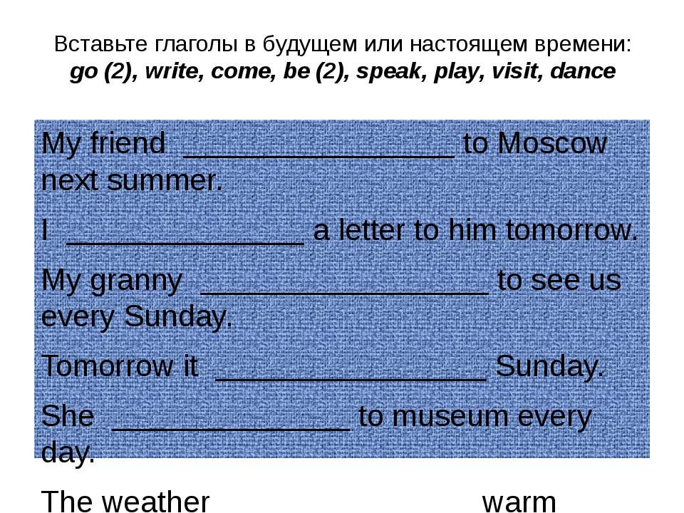 Вставьте глаголы в будущем или настоящем времени: go (2), write, come, be (2)...