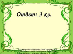 Ответ: 3 кг. Образовательный портал «Мой университет» - www.moi universitet.r