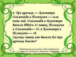 6. Три купчихи — Клеопатра Олимпиада и Поликсена — сели пить чай. Олимпиада и
