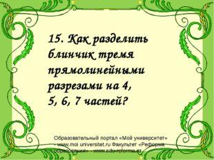 15. Как разделить блинчик тремя прямолинейными разрезами на 4, 5, 6, 7 частей