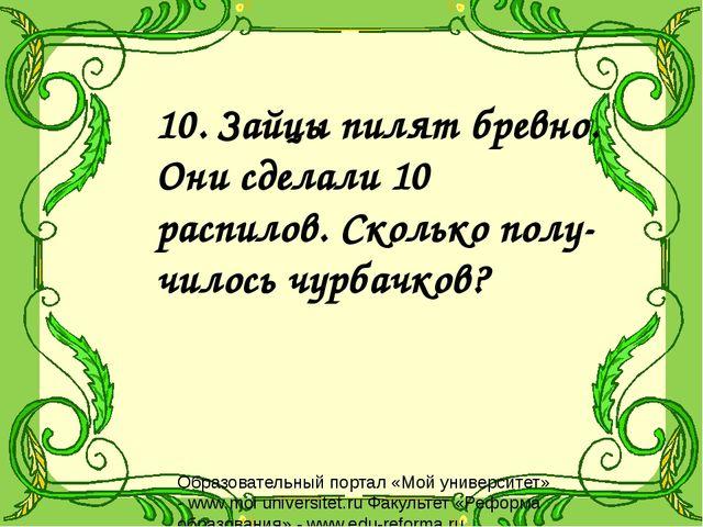 10. Зайцы пилят бревно. Они сделали 10 распилов. Сколько полу- чилось чурбачк...