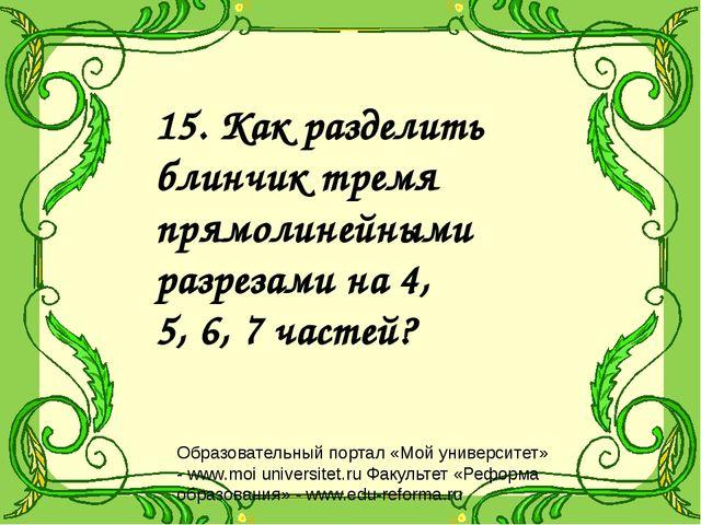 15. Как разделить блинчик тремя прямолинейными разрезами на 4, 5, 6, 7 частей...