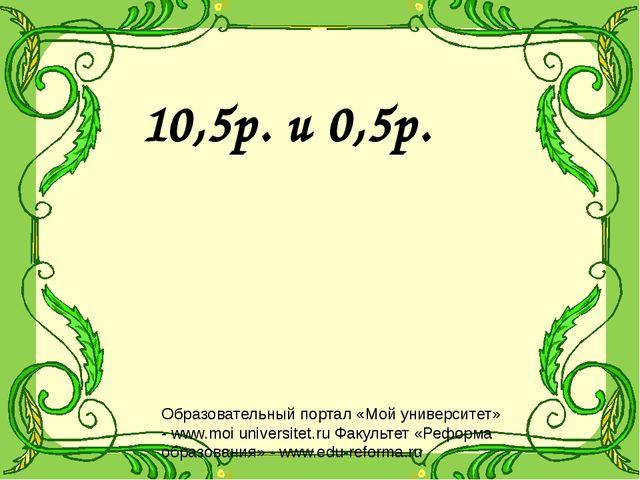 10,5р. и 0,5р. Образовательный портал «Мой университет» - www.moi universitet...