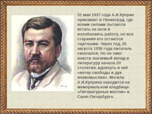 31 мая 1937 года А.И.Куприн приезжает в Ленинград, где всеми силами пытается