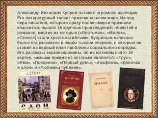 Александр Иванович Куприн оставил огромное наследие. Его литературный талант