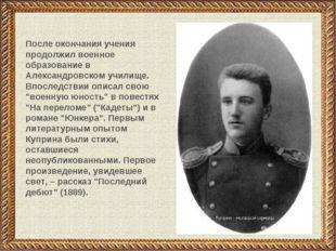 После окончания учения продолжил военное образование в Александровском училищ