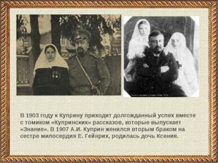 В 1903 году к Куприну приходит долгожданный успех вместе с томиком «Купрински