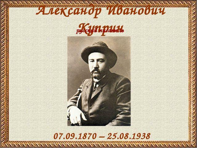 Александр Иванович Куприн 07.09.1870 – 25.08.1938 русский писатель
