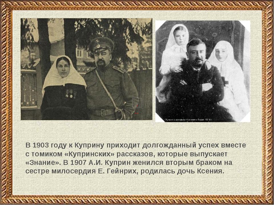 В 1903 году к Куприну приходит долгожданный успех вместе с томиком «Купрински...