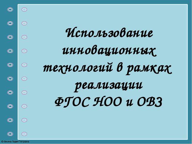 Использование инновационных технологий в рамках реализации ФГОС НОО и ОВЗ © Ф...