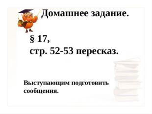 Домашнее задание. § 17, стр. 52-53 пересказ. Выступающим подготовить сообщения.