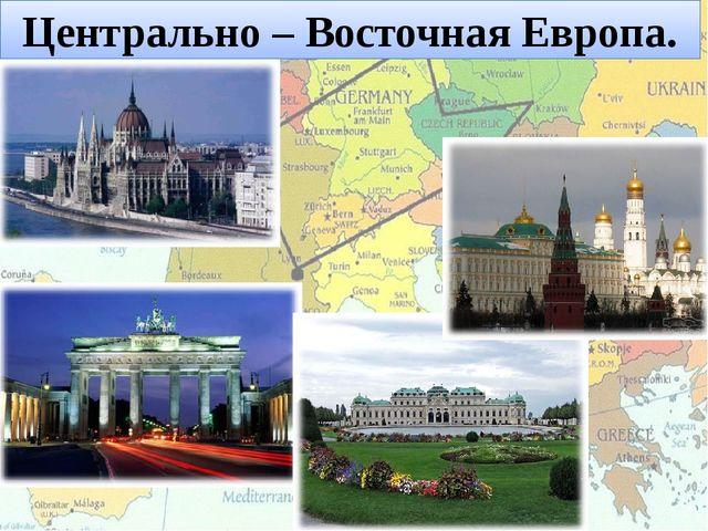 Центрально – Восточная Европа.