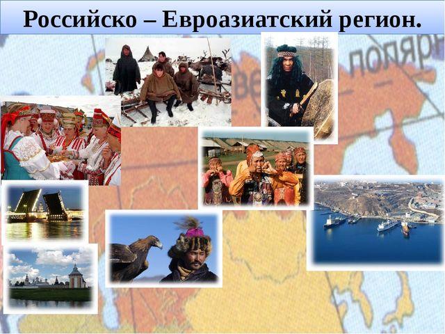 Российско – Евроазиатский регион.