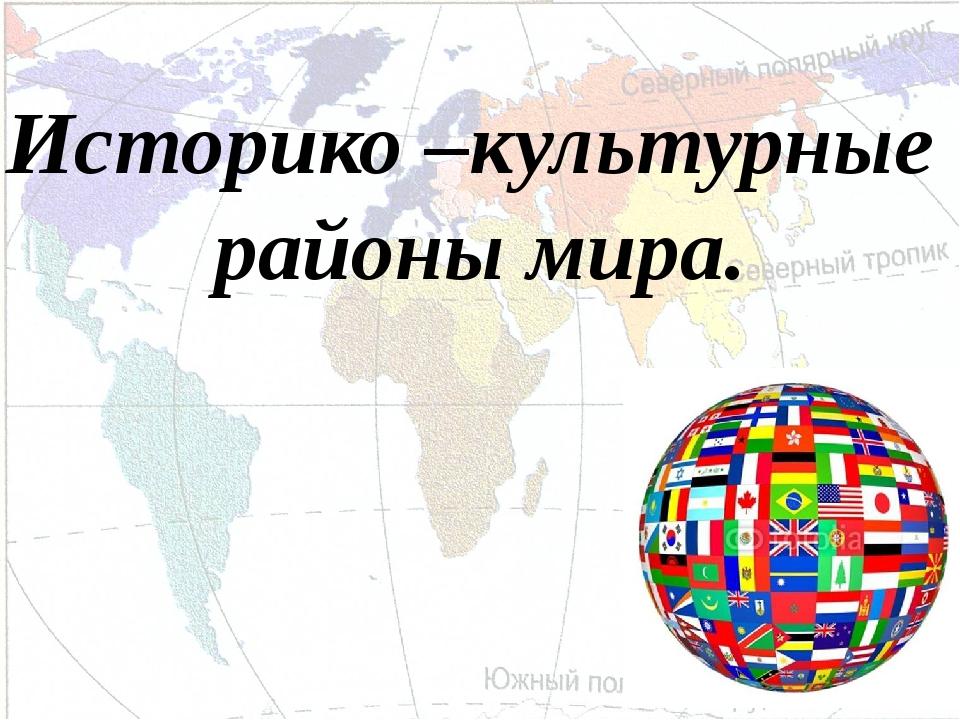 Историко –культурные районы мира.