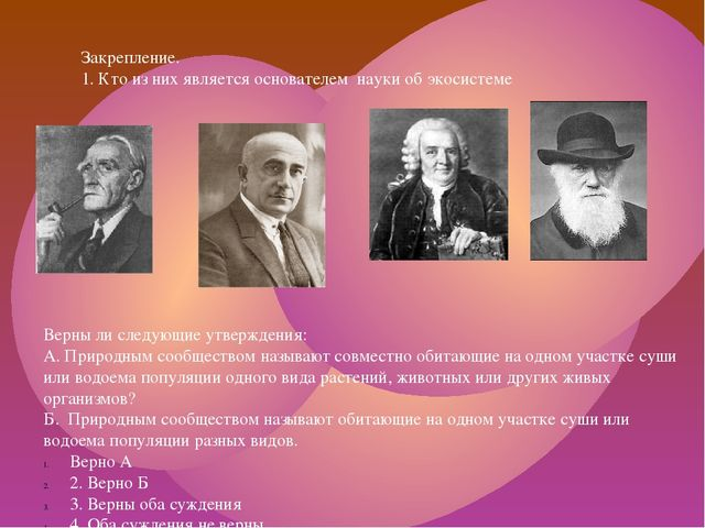 Закрепление. 1. Кто из них является основателем науки об экосистеме Верны ли...