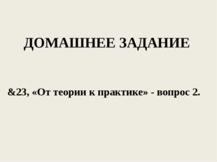 ДОМАШНЕЕ ЗАДАНИЕ &23, «От теории к практике» - вопрос 2.
