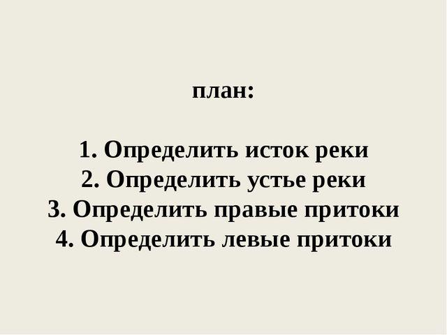 план: 1. Определить исток реки 2. Определить устье реки 3. Определить правые...