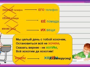 хочем хотИм ЕВОНЫЙ телефон ЕГО телефон ЕЁНАЯ помада ЕЁ помада ИХНИЕ вещи ИХ