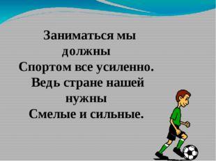 Заниматься мы должны Спортом все усиленно. Ведь стране нашей нужны Смелые и