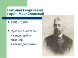 Николай Георгиевич Гарин-Михайловский 1852 – 1906 г.г. Русский писатель и выд